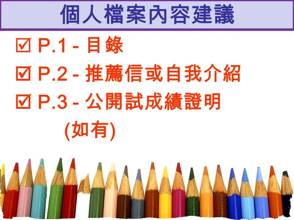 個人檔案內容建議  P.1 - 目錄  P.2 - 推薦信或自我介紹  P.3 - 公開試成績證明 ( 如有 )