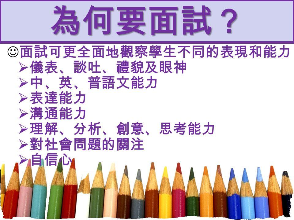 為何要面試? 面試可更全面地觀察學生不同的表現和能力  儀表、談吐、禮貌及眼神  中、英、普語文能力  表達能力  溝通能力  理解、分析、創意、思考能力  對社會問題的關注  自信心