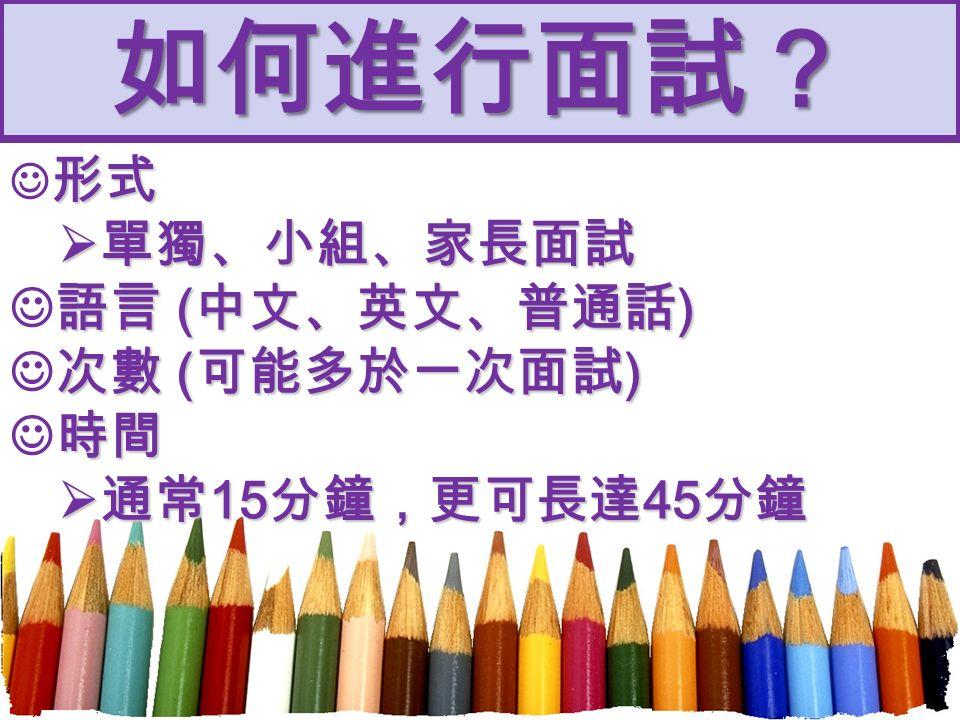 如何進行面試? 形式  單獨、小組、家長面試 語言 ( 中文、英文、普通話 ) 次數 ( 可能多於一次面試 ) 時間  通常 15 分鐘,更可長達 45 分鐘