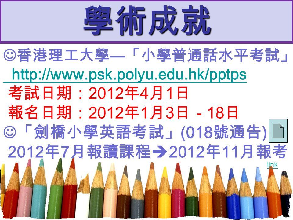 學術成就 香港理工大學 — 「小學普通話水平考試」 http://www.psk.polyu.edu.hk/pptps 考試日期: 2012 年 4 月 1 日 報名日期: 2012 年 1 月 3 日 - 18 日 「劍橋小學英語考試」 (018 號通告 ) 2012 年 7 月報讀課程  2012 年 11 月報考 link