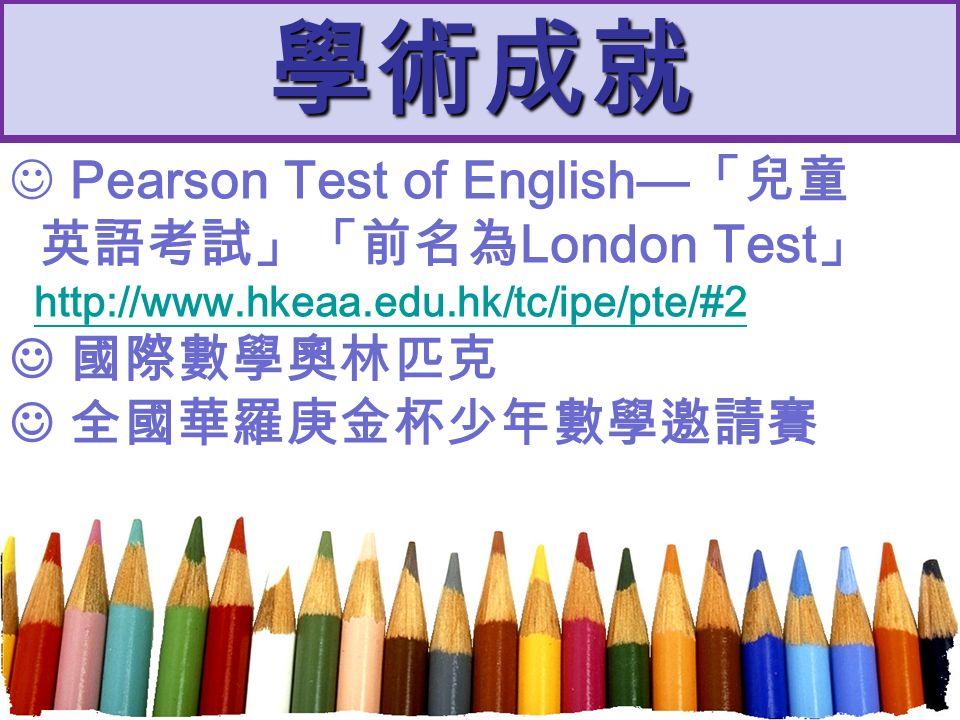 學術成就 Pearson Test of English— 「兒童 英語考試」「前名為 London Test 」 http://www.hkeaa.edu.hk/tc/ipe/pte/#2 國際數學奧林匹克 全國華羅庚金杯少年數學邀請賽
