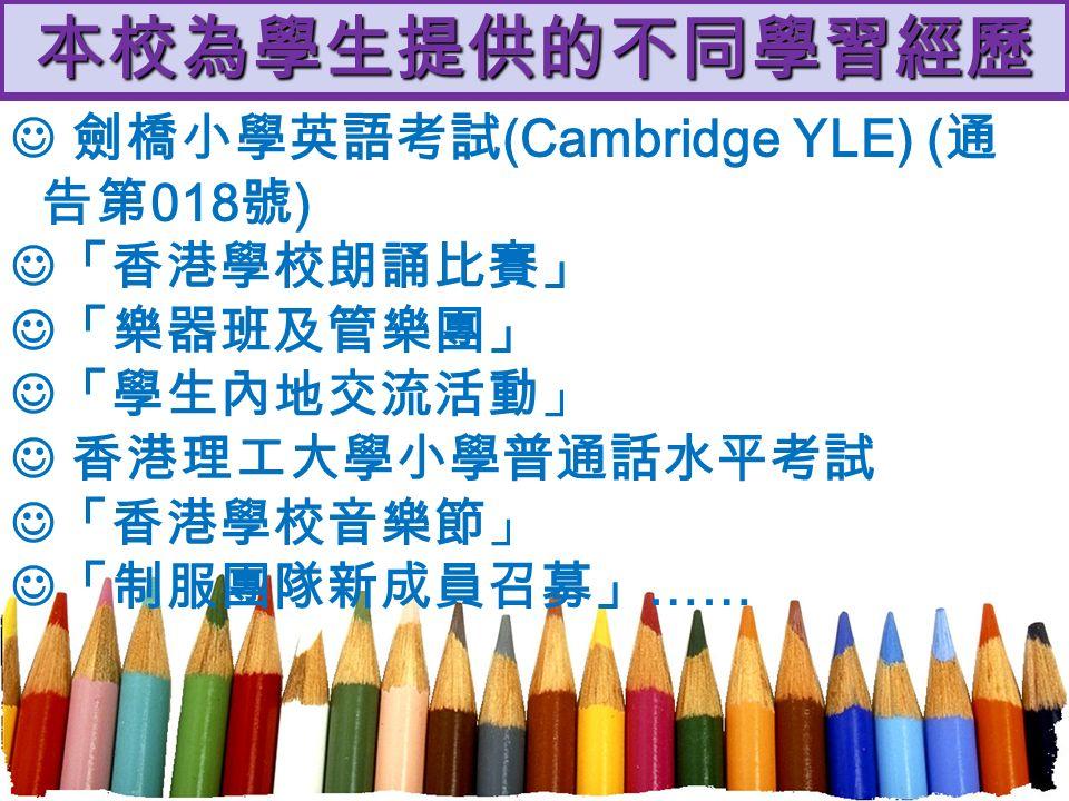本校為學生提供的不同學習經歷 劍橋小學英語考試 (Cambridge YLE) ( 通 告第 018 號 ) 「香港學校朗誦比賽」 「樂器班及管樂團」 「學生內地交流活動」 香港理工大學小學普通話水平考試 「香港學校音樂節」 「制服團隊新成員召募」 ……