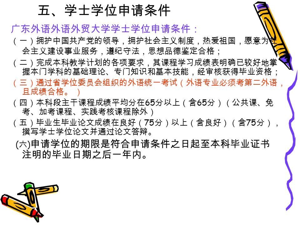 五、学士学位申请条件 广东外语外语外贸大学学士学位申请条件: (一)拥护中国共产党的领导,拥护社会主义制度,热爱祖国,愿意为社 会主义建设事业服务,遵纪守法,思想品德鉴定合格; (二)完成本科教学计划的各项要求,其课程学习成绩表明确已较好地掌 握本门学科的基础理论、专门知识和基本技能,经审核获得毕业资格; (三)通过省学位委员会组织的外语统一考试(外语专业必须考第二外语, 且成绩合格。 ) (四)本科段主干课程成绩平均分在 65 分以上(含 65 分)(公共课、免 考、加考课程、实践考核课程除外) (五)毕业生毕业论文成绩在良好( 75 分)以上(含良好)(含 75 分), 撰写学士学位论文并通过论文答辩。 ( 六 ) 申请学位的期限是符合申请条件之日起至本科毕业证书 注明的毕业日期之后一年内。