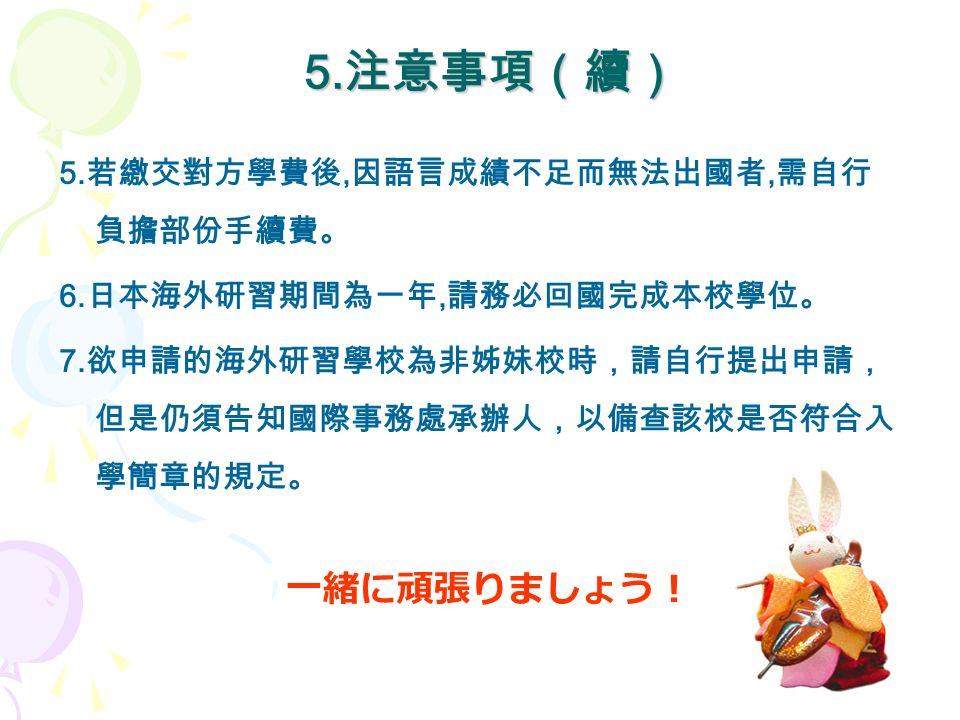 5. 注意事項(續) 5. 注意事項(續) 5. 若繳交對方學費後, 因語言成績不足而無法出國者, 需自行 負擔部份手續費。 6.