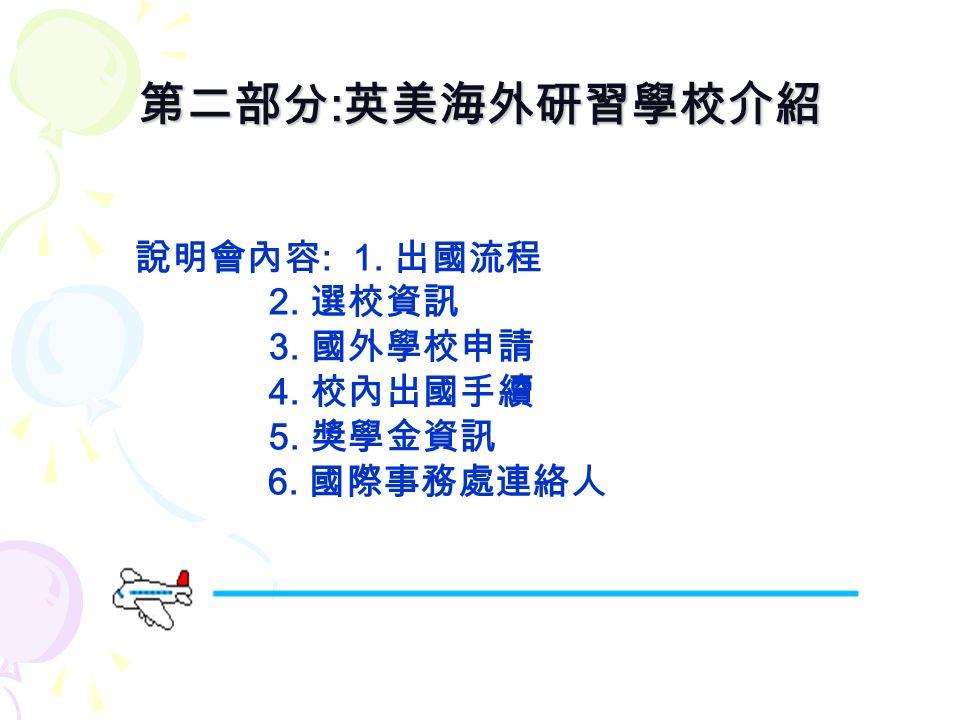第二部分 : 英美海外研習學校介紹 說明會內容 : 1. 出國流程 2. 選校資訊 3. 國外學校申請 4. 校內出國手續 5. 獎學金資訊 6. 國際事務處連絡人