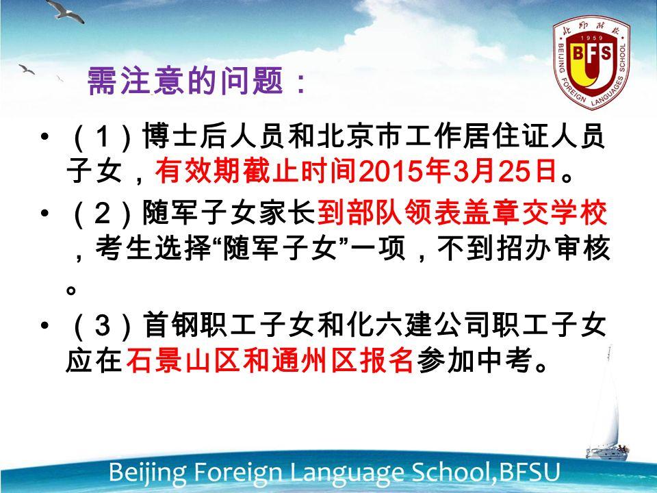 需注意的问题: ( 1 )博士后人员和北京市工作居住证人员 子女,有效期截止时间 2015 年 3 月 25 日。 ( 2 )随军子女家长到部队领表盖章交学校 ,考生选择 随军子女 一项,不到招办审核 。 ( 3 )首钢职工子女和化六建公司职工子女 应在石景山区和通州区报名参加中考。