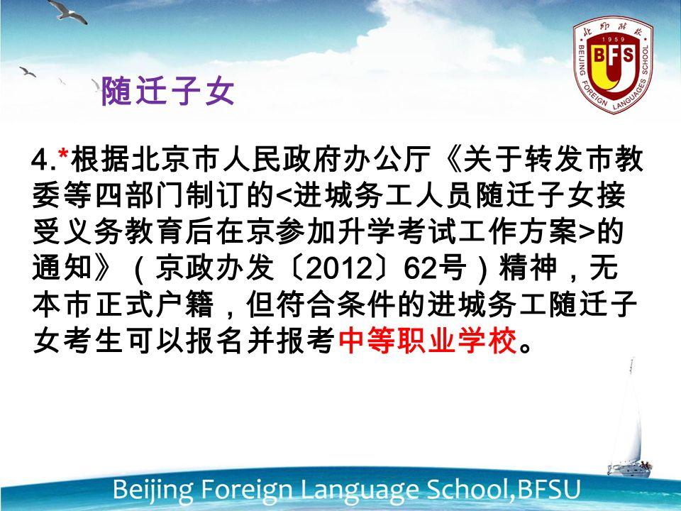 4.* 根据北京市人民政府办公厅《关于转发市教 委等四部门制订的 的 通知》(京政办发〔 2012 〕 62 号)精神,无 本市正式户籍,但符合条件的进城务工随迁子 女考生可以报名并报考中等职业学校。 随迁子女