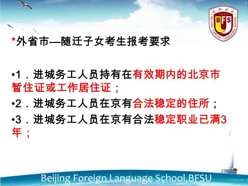 * 外省市 — 随迁子女考生报考要求 1 .进城务工人员持有在有效期内的北京市 暂住证或工作居住证; 2 .进城务工人员在京有合法稳定的住所; 3 .进城务工人员在京有合法稳定职业已满 3 年;