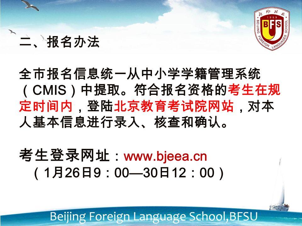 二、报名办法 全市报名信息统一从中小学学籍管理系统 ( CMIS )中提取。符合报名资格的考生在规 定时间内,登陆北京教育考试院网站,对本 人基本信息进行录入、核查和确认。 考生登录网址 : www.bjeea.cn ( 1 月 26 日 9 : 00—30 日 12 : 00 )