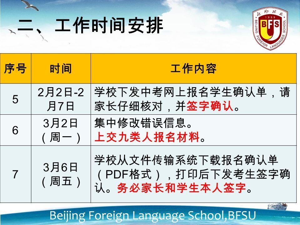 序号时间工作内容 5 2 月 2 日 -2 月 7 日 学校下发中考网上报名学生确认单,请 家长仔细核对,并签字确认。 6 3 月 2 日 (周一) 集中修改错误信息。 上交九类人报名材料。 7 3 月 6 日 (周五) 学校从文件传输系统下载报名确认单 ( PDF 格式),打印后下发考生签字确 认。务必家长和学生本人签字。 二、工作时间安排