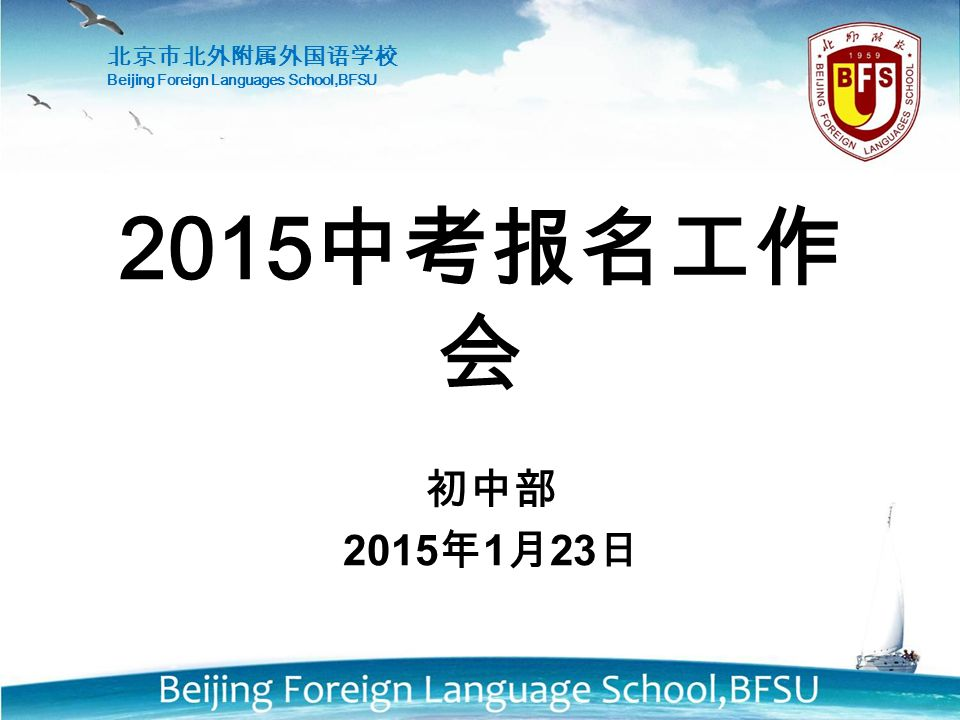初中部 2015 年 1 月 23 日 2015 中考报名工作 会 北京市北外附属外国语学校 Beijing Foreign Languages School,BFSU