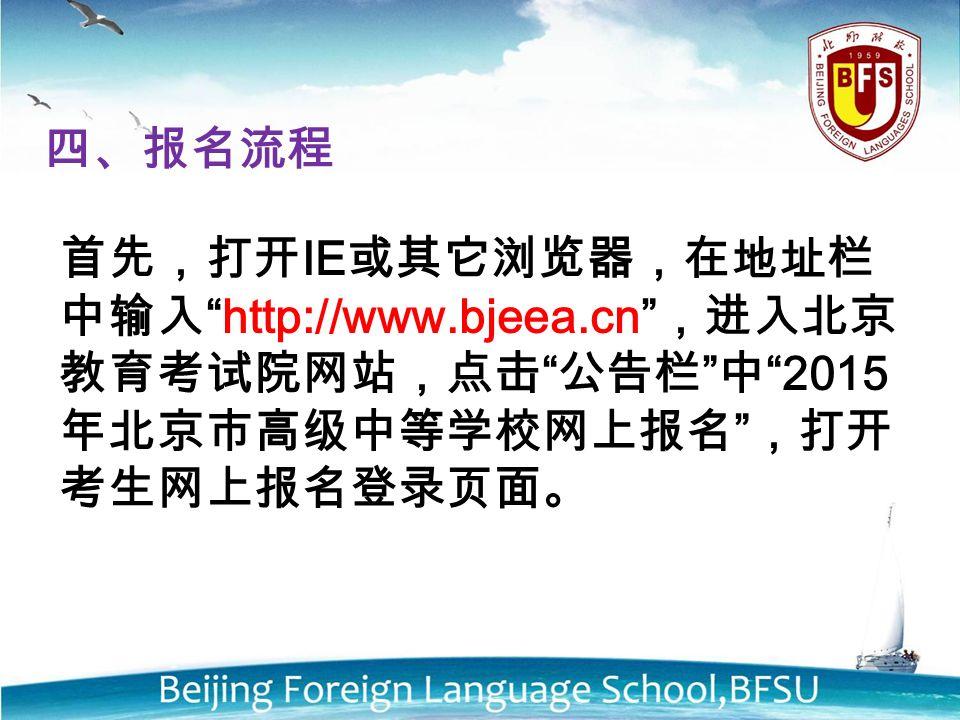 四、报名流程 首先,打开 IE 或其它浏览器,在地址栏 中输入 http://www.bjeea.cn ,进入北京 教育考试院网站,点击 公告栏 中 2015 年北京市高级中等学校网上报名 ,打开 考生网上报名登录页面。