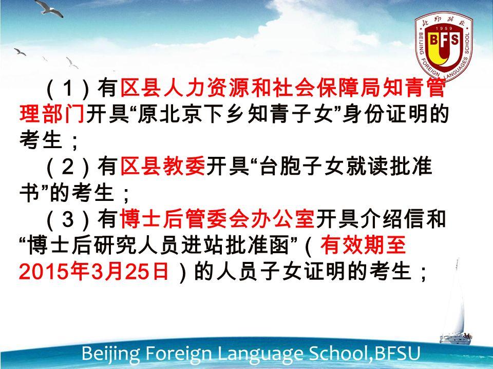 ( 1 )有区县人力资源和社会保障局知青管 理部门开具 原北京下乡知青子女 身份证明的 考生; ( 2 )有区县教委开具 台胞子女就读批准 书 的考生; ( 3 )有博士后管委会办公室开具介绍信和 博士后研究人员进站批准函 (有效期至 2015 年 3 月 25 日)的人员子女证明的考生;
