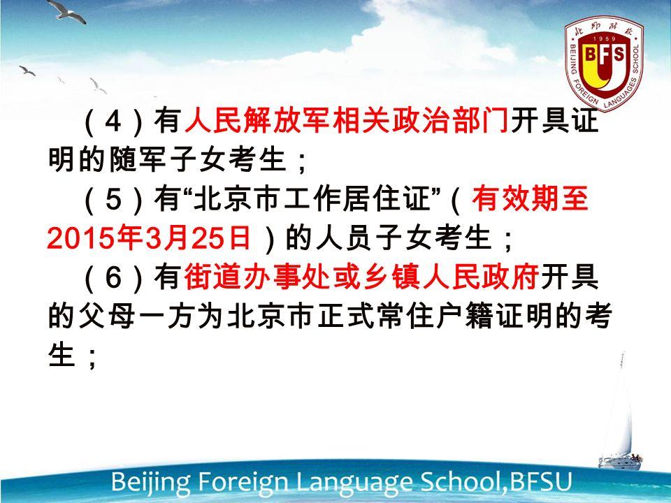 ( 4 )有人民解放军相关政治部门开具证 明的随军子女考生; ( 5 )有 北京市工作居住证 (有效期至 2015 年 3 月 25 日)的人员子女考生; ( 6 )有街道办事处或乡镇人民政府开具 的父母一方为北京市正式常住户籍证明的考 生;