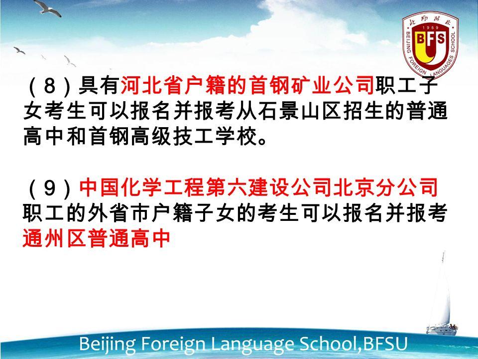 ( 8 )具有河北省户籍的首钢矿业公司职工子 女考生可以报名并报考从石景山区招生的普通 高中和首钢高级技工学校。 ( 9 )中国化学工程第六建设公司北京分公司 职工的外省市户籍子女的考生可以报名并报考 通州区普通高中