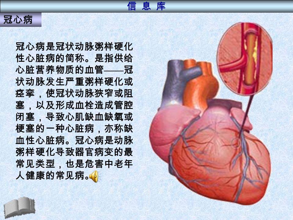 冠心病是冠状动脉粥样硬化 性心脏病的简称。是指供给 心脏营养物质的血管 —— 冠 状动脉发生严重粥样硬化或 痉挛,使冠状动脉狭窄或阻 塞,以及形成血栓造成管腔 闭塞,导致心肌缺血缺氧或 梗塞的一种心脏病,亦称缺 血性心脏病。冠心病是动脉 粥样硬化导致器官病变的最 常见类型,也是危害中老年 人健康的常见病。 冠心病 信 息 库