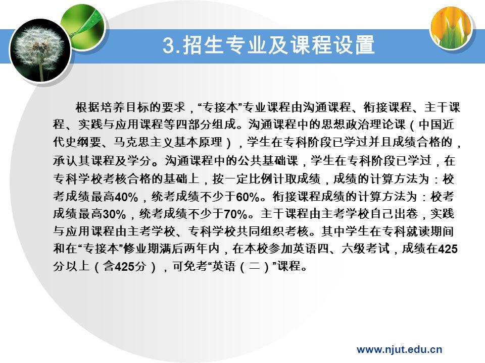 www.njut.edu.cn 根据培养目标的要求, 专接本 专业课程由沟通课程、衔接课程、主干课 程、实践与应用课程等四部分组成。沟通课程中的思想政治理论课(中国近 代史纲要、马克思主义基本原理),学生在专科阶段已学过并且成绩合格的, 承认其课程及学分 。 沟通课程中的公共基础课,学生在专科阶段已学过,在 专科学校考核合格的基础上,按一定比例计取成绩,成绩的计算方法为:校 考成绩最高 40% ,统考成绩不少于 60% 。衔接课程成绩的计算方法为:校考 成绩最高 30% ,统考成绩不少于 70% 。主干课程由主考学校自己出卷,实践 与应用课程由主考学校、专科学校共同组织考核。其中学生在专科就读期间 和在 专接本 修业期满后两年内,在本校参加英语四、六级考试,成绩在 425 分以上(含 425 分),可免考 英语(二) 课程。 3.