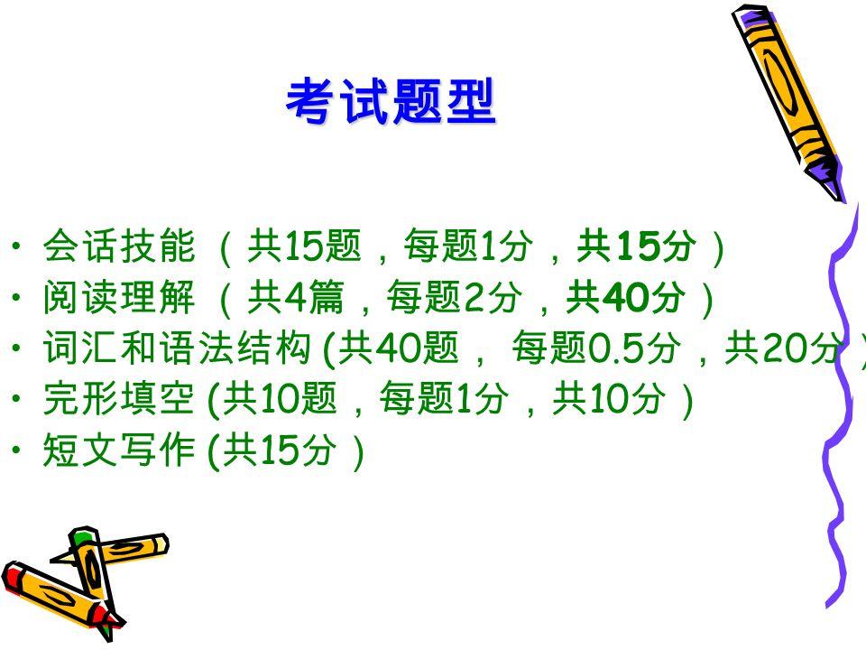 考试题型 会话技能 (共 15 题,每题 1 分,共 15 分) 阅读理解 (共 4 篇,每题 2 分,共 40 分) 词汇和语法结构 ( 共 40 题, 每题 0.5 分,共 20 分) 完形填空 ( 共 10 题,每题 1 分,共 10 分) 短文写作 ( 共 15 分)