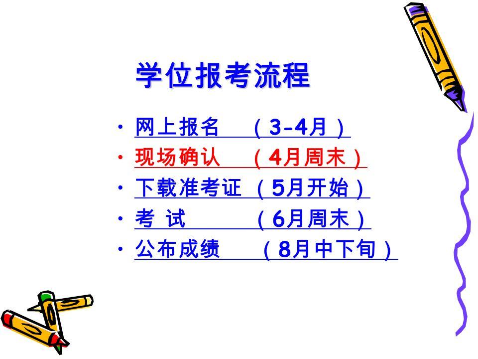 学位报考流程 网上报名 ( 3-4 月) 现场确认 ( 4 月周末) 下载准考证 ( 5 月开始) 考 试 ( 6 月周末) 公布成绩 ( 8 月中下旬)