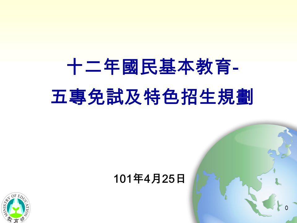 0 十二年國民基本教育 - 五專免試及特色招生規劃 101 年 4 月 25 日