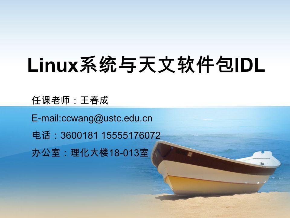 Linux 系统与天文软件包 IDL 任课老师:王春成 E-mail:ccwang@ustc.edu.cn 电话: 3600181 15555176072 办公室:理化大楼 18-013 室