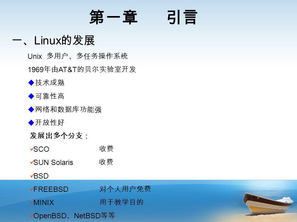 第一章 引言 一、 Linux 的发展 Unix 多用户、多任务操作系统 1969 年由 AT&T 的贝尔实验室开发  技术成熟  可靠性高  网络和数据库功能强  开放性好 发展出多个分支: SCO 收费 SUN Solaris 收费 BSD FREEBSD 对个人用户免费 MINIX 用于教学目的 OpenBSD 、 NetBSD 等等