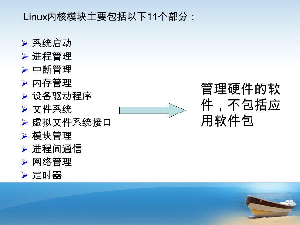 Linux 内核模块主要包括以下 11 个部分:  系统启动  进程管理  中断管理  内存管理  设备驱动程序  文件系统  虚拟文件系统接口  模块管理  进程间通信  网络管理  定时器 管理硬件的软 件,不包括应 用软件包