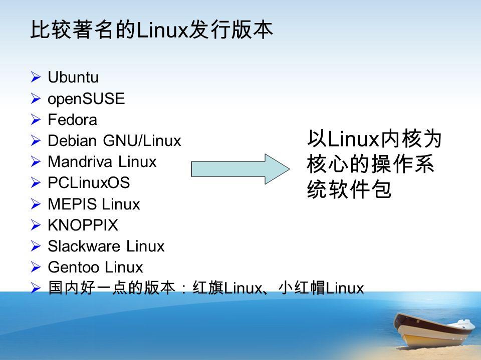 比较著名的 Linux 发行版本  Ubuntu  openSUSE  Fedora  Debian GNU/Linux  Mandriva Linux  PCLinuxOS  MEPIS Linux  KNOPPIX  Slackware Linux  Gentoo Linux  国内好一点的版本:红旗 Linux 、小红帽 Linux 以 Linux 内核为 核心的操作系 统软件包