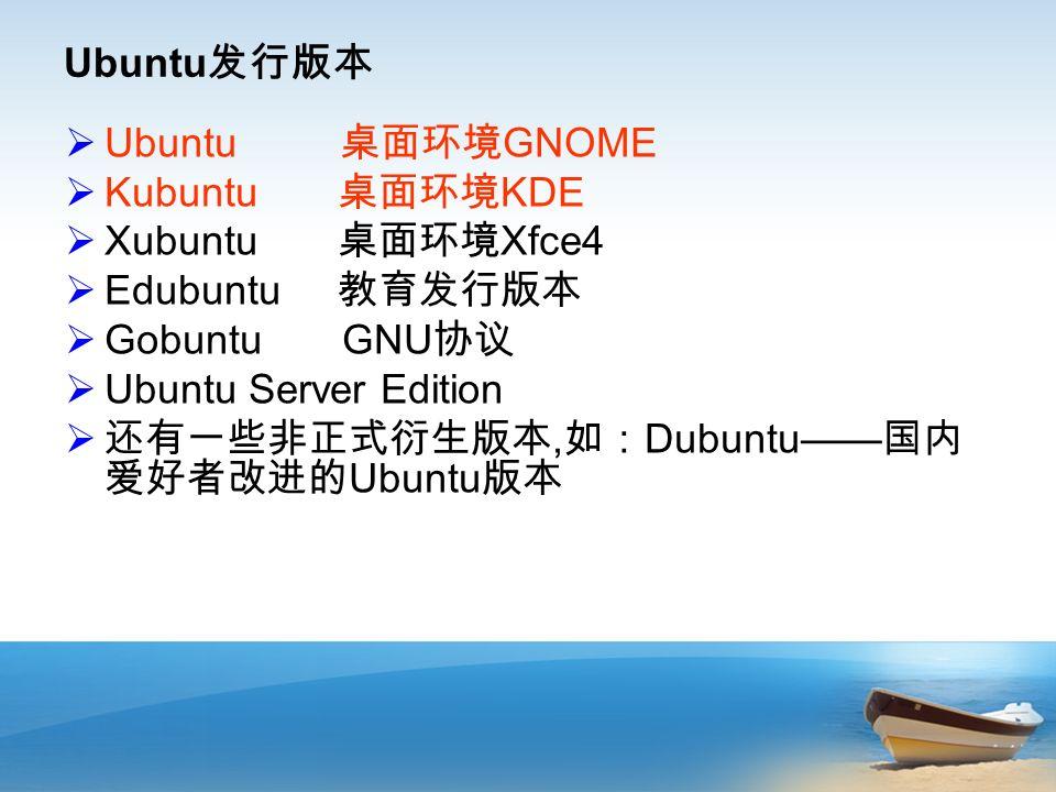 Ubuntu 发行版本  Ubuntu 桌面环境 GNOME  Kubuntu 桌面环境 KDE  Xubuntu 桌面环境 Xfce4  Edubuntu 教育发行版本  Gobuntu GNU 协议  Ubuntu Server Edition  还有一些非正式衍生版本, 如: Dubuntu—— 国内 爱好者改进的 Ubuntu 版本