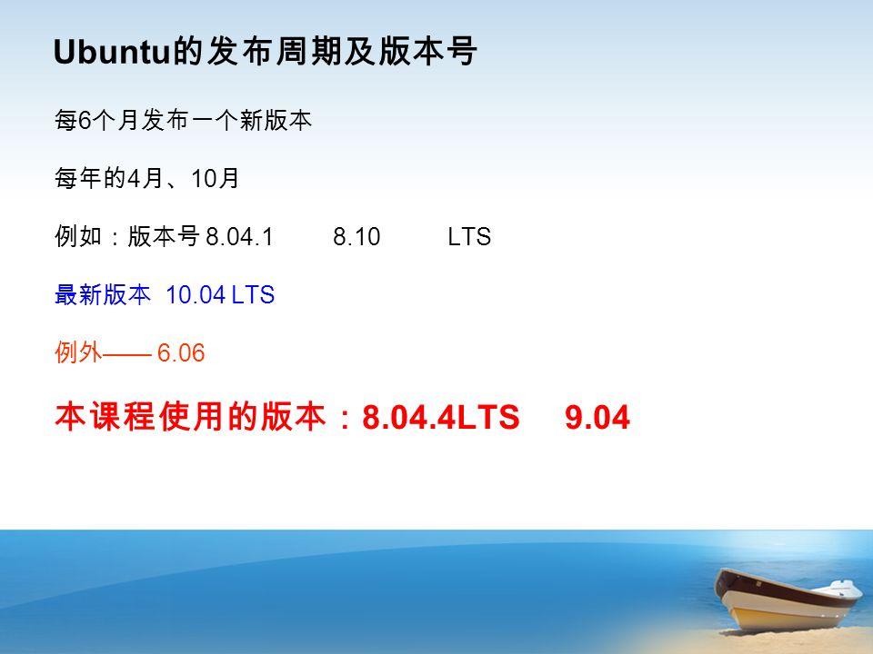 Ubuntu 的发布周期及版本号 每 6 个月发布一个新版本 每年的 4 月、 10 月 例如:版本号 8.04.1 8.10 LTS 最新版本 10.04 LTS 例外 —— 6.06 本课程使用的版本: 8.04.4LTS 9.04
