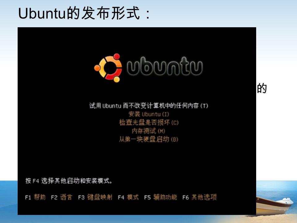 Ubuntu 的发布形式: Desktop Netbook Server  Desktop CD ( Live CD )图形界面安装光盘 刻录在光盘上运行的 Linux, 是一套已经安装好的 系统 安装更像是一种复制或者还原,类似 ghost  Alternate CD 文字界面安装盘 真正意义上正统的安装版本 由许多 deb 包组成 可以详细制定安装内容