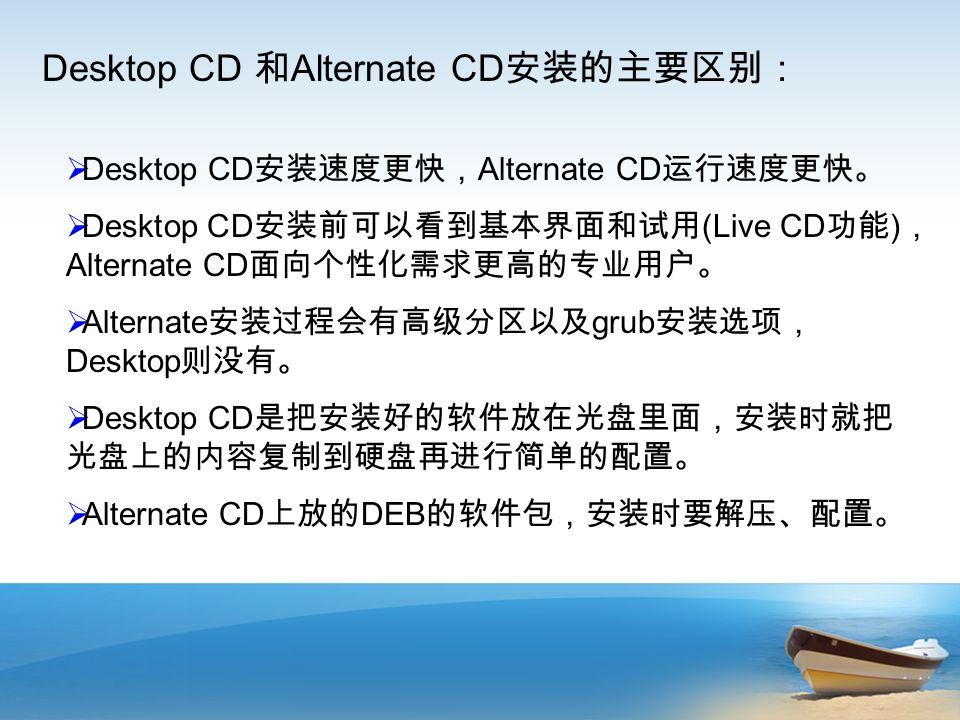  Desktop CD 安装速度更快, Alternate CD 运行速度更快。  Desktop CD 安装前可以看到基本界面和试用 (Live CD 功能 ) , Alternate CD 面向个性化需求更高的专业用户。  Alternate 安装过程会有高级分区以及 grub 安装选项, Desktop 则没有。  Desktop CD 是把安装好的软件放在光盘里面,安装时就把 光盘上的内容复制到硬盘再进行简单的配置。  Alternate CD 上放的 DEB 的软件包,安装时要解压、配置。 Desktop CD 和 Alternate CD 安装的主要区别: