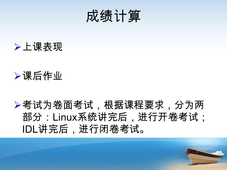 成绩计算  上课表现  课后作业  考试为卷面考试,根据课程要求,分为两 部分: Linux 系统讲完后,进行开卷考试; IDL 讲完后,进行闭卷考试。