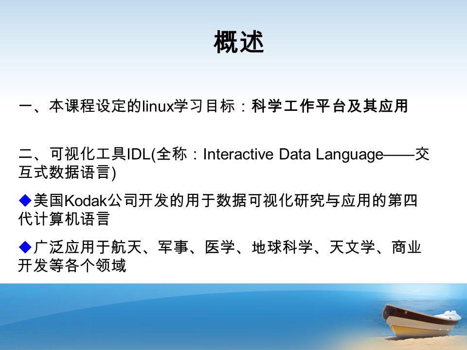 概述 一、本课程设定的 linux 学习目标:科学工作平台及其应用 二、可视化工具 IDL( 全称: Interactive Data Language—— 交 互式数据语言 )  美国 Kodak 公司开发的用于数据可视化研究与应用的第四 代计算机语言  广泛应用于航天、军事、医学、地球科学、天文学、商业 开发等各个领域