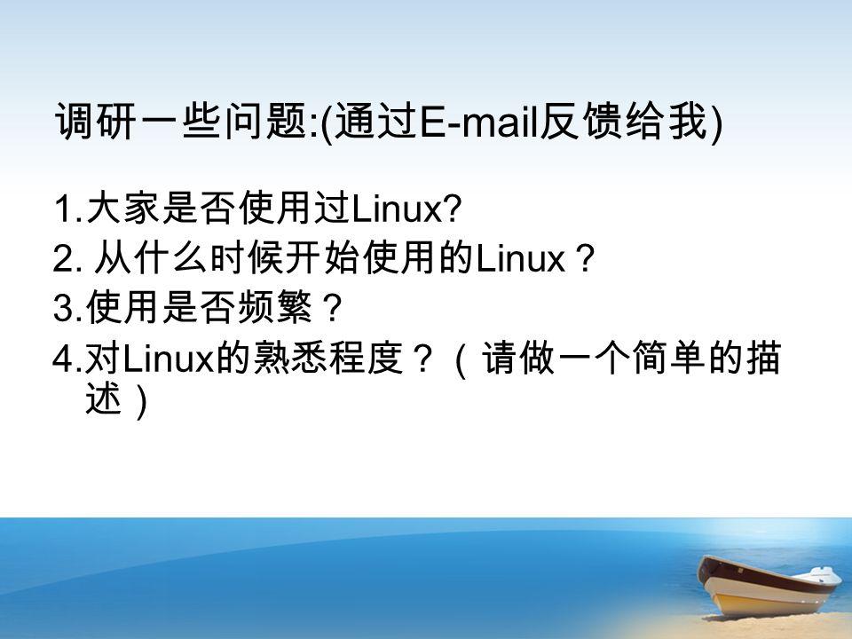 调研一些问题 :( 通过 E-mail 反馈给我 ) 1. 大家是否使用过 Linux. 2. 从什么时候开始使用的 Linux ? 3.