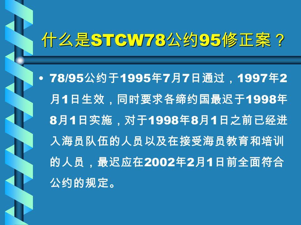 什么是 STCW78 公约 95 修正案? 78/95 公约于 1995 年 7 月 7 日通过, 1997 年 2 月 1 日生效,同时要求各缔约国最迟于 1998 年 8 月 1 日实施,对于 1998 年 8 月 1 日之前已经进 入海员队伍的人员以及在接受海员教育和培训 的人员,最迟应在 2002 年 2 月 1 日前全面符合 公约的规定。