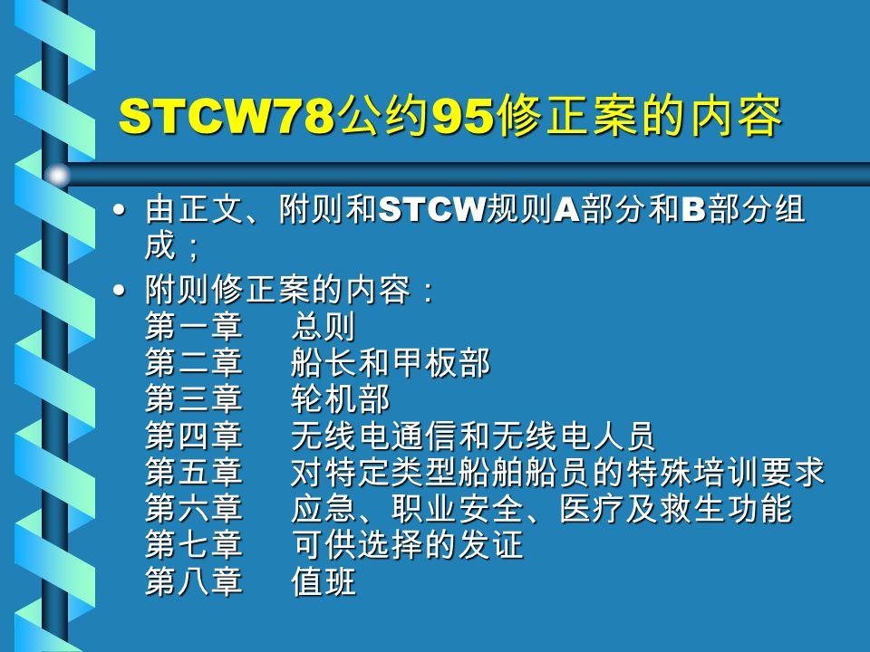 STCW78 公约 95 修正案的内容 由正文、附则和 STCW 规则 A 部分和 B 部分组 成; 由正文、附则和 STCW 规则 A 部分和 B 部分组 成; 附则修正案的内容: 第一章 总则 第二章 船长和甲板部 第三章 轮机部 第四章 无线电通信和无线电人员 第五章 对特定类型船舶船员的特殊培训要求 第六章 应急、职业安全、医疗及救生功能 第七章 可供选择的发证 第八章 值班 附则修正案的内容: 第一章 总则 第二章 船长和甲板部 第三章 轮机部 第四章 无线电通信和无线电人员 第五章 对特定类型船舶船员的特殊培训要求 第六章 应急、职业安全、医疗及救生功能 第七章 可供选择的发证 第八章 值班