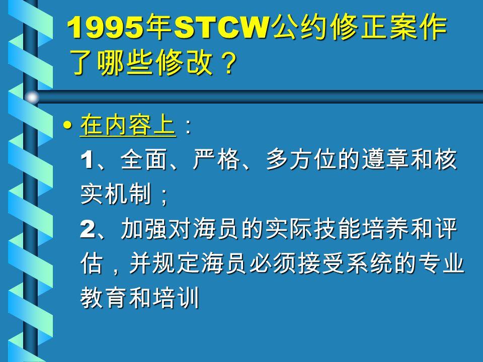 1995 年 STCW 公约修正案作 了哪些修改? 在内容上: 1 、全面、严格、多方位的遵章和核 实机制; 2 、加强对海员的实际技能培养和评 估,并规定海员必须接受系统的专业 教育和培训 在内容上: 1 、全面、严格、多方位的遵章和核 实机制; 2 、加强对海员的实际技能培养和评 估,并规定海员必须接受系统的专业 教育和培训