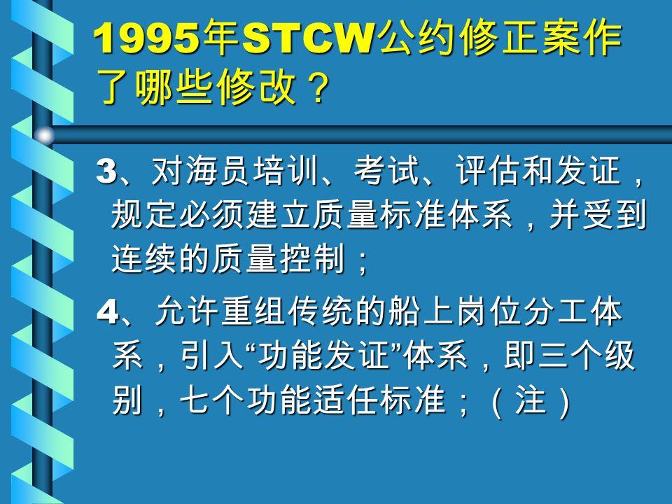 1995 年 STCW 公约修正案作 了哪些修改? 3 、对海员培训、考试、评估和发证, 规定必须建立质量标准体系,并受到 连续的质量控制; 3 、对海员培训、考试、评估和发证, 规定必须建立质量标准体系,并受到 连续的质量控制; 4 、允许重组传统的船上岗位分工体 系,引入 功能发证 体系,即三个级 别,七个功能适任标准;(注) 4 、允许重组传统的船上岗位分工体 系,引入 功能发证 体系,即三个级 别,七个功能适任标准;(注)