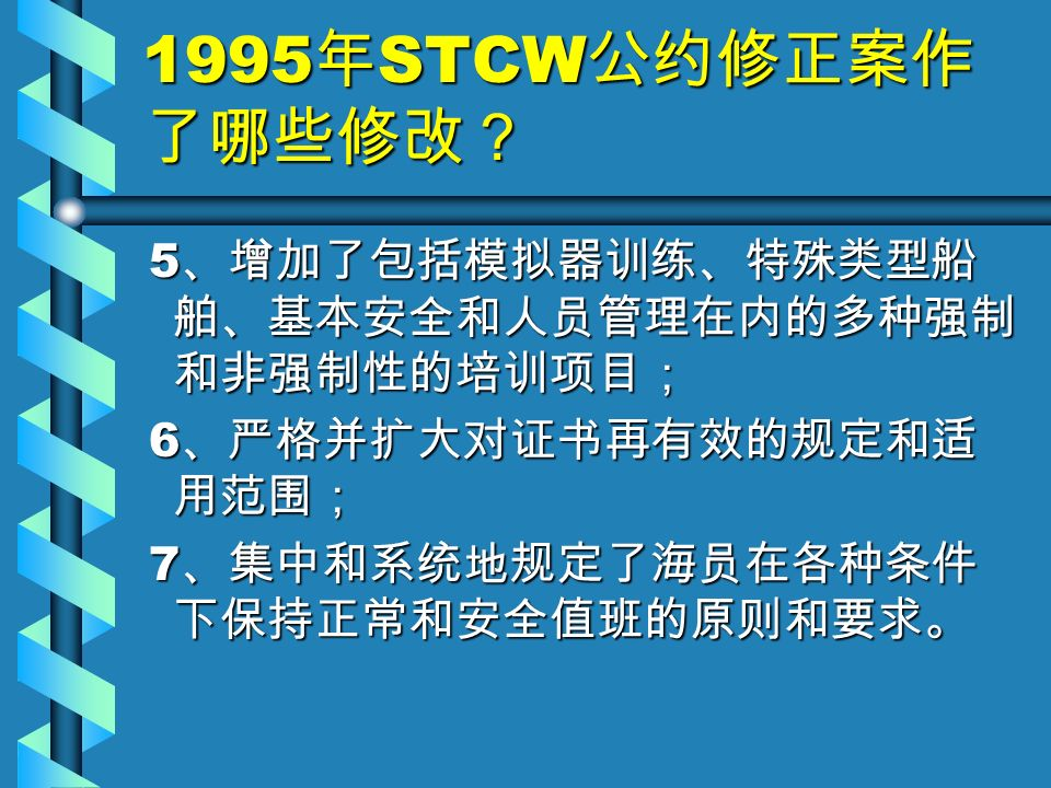 1995 年 STCW 公约修正案作 了哪些修改? 5 、增加了包括模拟器训练、特殊类型船 舶、基本安全和人员管理在内的多种强制 和非强制性的培训项目; 5 、增加了包括模拟器训练、特殊类型船 舶、基本安全和人员管理在内的多种强制 和非强制性的培训项目; 6 、严格并扩大对证书再有效的规定和适 用范围; 6 、严格并扩大对证书再有效的规定和适 用范围; 7 、集中和系统地规定了海员在各种条件 下保持正常和安全值班的原则和要求。 7 、集中和系统地规定了海员在各种条件 下保持正常和安全值班的原则和要求。