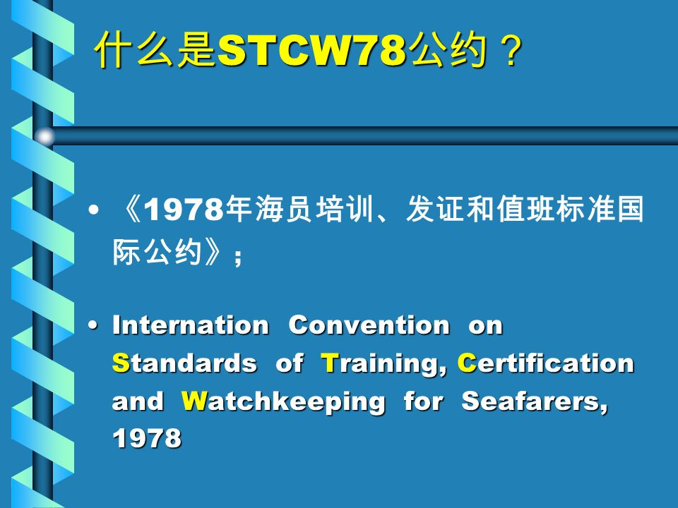 什么是 STCW78 公约? 《 1978 年海员培训、发证和值班标准国 际公约》 ; Internation Convention on Standards of Training, Certification and Watchkeeping for Seafarers, 1978Internation Convention on Standards of Training, Certification and Watchkeeping for Seafarers, 1978