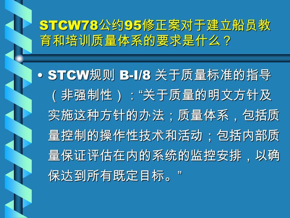 STCW78 公约 95 修正案对于建立船员教 育和培训质量体系的要求是什么? STCW 规则 B-I/8 关于质量标准的指导 (非强制性): 关于质量的明文方针及 实施这种方针的办法;质量体系,包括质 量控制的操作性技术和活动;包括内部质 量保证评估在内的系统的监控安排,以确 保达到所有既定目标。 STCW 规则 B-I/8 关于质量标准的指导 (非强制性): 关于质量的明文方针及 实施这种方针的办法;质量体系,包括质 量控制的操作性技术和活动;包括内部质 量保证评估在内的系统的监控安排,以确 保达到所有既定目标。