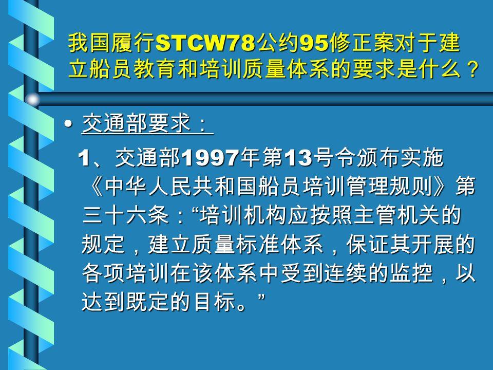 我国履行 STCW78 公约 95 修正案对于建 立船员教育和培训质量体系的要求是什么? 交通部要求: 交通部要求: 1 、交通部 1997 年第 13 号令颁布实施 《中华人民共和国船员培训管理规则》第 三十六条: 培训机构应按照主管机关的 规定,建立质量标准体系,保证其开展的 各项培训在该体系中受到连续的监控,以 达到既定的目标。 1 、交通部 1997 年第 13 号令颁布实施 《中华人民共和国船员培训管理规则》第 三十六条: 培训机构应按照主管机关的 规定,建立质量标准体系,保证其开展的 各项培训在该体系中受到连续的监控,以 达到既定的目标。