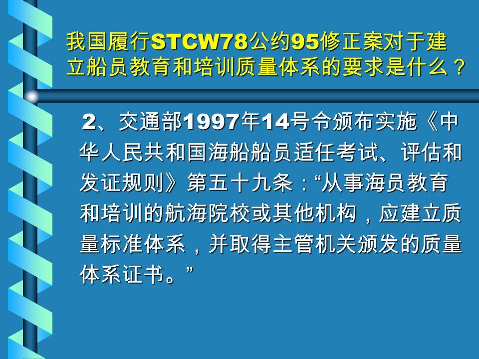 我国履行 STCW78 公约 95 修正案对于建 立船员教育和培训质量体系的要求是什么? 2 、交通部 1997 年 14 号令颁布实施《中 华人民共和国海船船员适任考试、评估和 发证规则》第五十九条: 从事海员教育 和培训的航海院校或其他机构,应建立质 量标准体系,并取得主管机关颁发的质量 体系证书。 2 、交通部 1997 年 14 号令颁布实施《中 华人民共和国海船船员适任考试、评估和 发证规则》第五十九条: 从事海员教育 和培训的航海院校或其他机构,应建立质 量标准体系,并取得主管机关颁发的质量 体系证书。