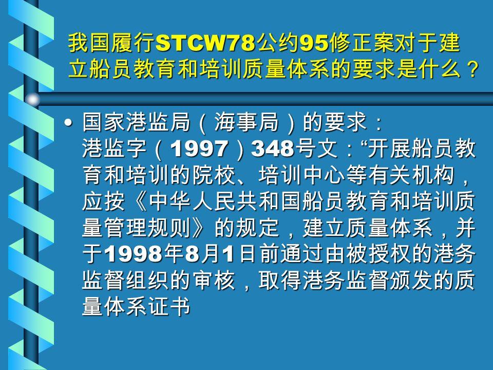 我国履行 STCW78 公约 95 修正案对于建 立船员教育和培训质量体系的要求是什么? 国家港监局(海事局)的要求: 港监字( 1997 ) 348 号文: 开展船员教 育和培训的院校、培训中心等有关机构, 应按《中华人民共和国船员教育和培训质 量管理规则》的规定,建立质量体系,并 于 1998 年 8 月 1 日前通过由被授权的港务 监督组织的审核,取得港务监督颁发的质 量体系证书 国家港监局(海事局)的要求: 港监字( 1997 ) 348 号文: 开展船员教 育和培训的院校、培训中心等有关机构, 应按《中华人民共和国船员教育和培训质 量管理规则》的规定,建立质量体系,并 于 1998 年 8 月 1 日前通过由被授权的港务 监督组织的审核,取得港务监督颁发的质 量体系证书