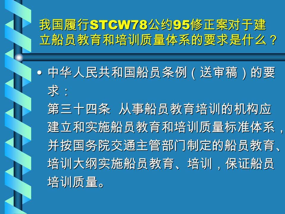 我国履行 STCW78 公约 95 修正案对于建 立船员教育和培训质量体系的要求是什么? 中华人民共和国船员条例(送审稿)的要 求: 第三十四条 从事船员教育培训的机构应 建立和实施船员教育和培训质量标准体系, 并按国务院交通主管部门制定的船员教育、 培训大纲实施船员教育、培训,保证船员 培训质量。 中华人民共和国船员条例(送审稿)的要 求: 第三十四条 从事船员教育培训的机构应 建立和实施船员教育和培训质量标准体系, 并按国务院交通主管部门制定的船员教育、 培训大纲实施船员教育、培训,保证船员 培训质量。