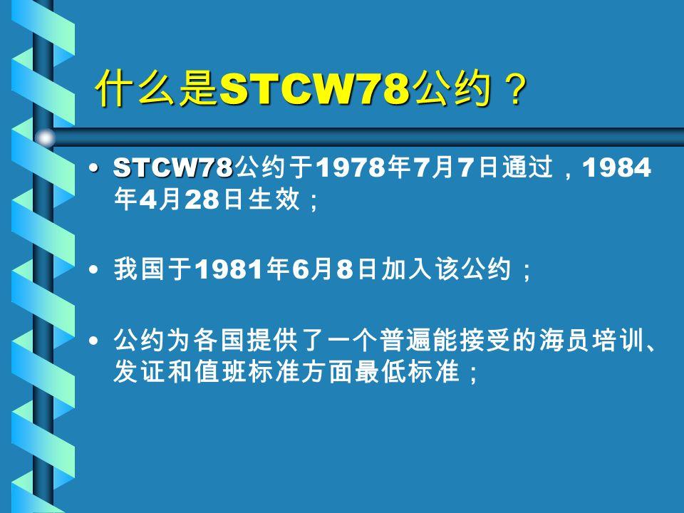 什么是 STCW78 公约? STCW78STCW78 公约于 1978 年 7 月 7 日通过, 1984 年 4 月 28 日生效; 我国于 1981 年 6 月 8 日加入该公约; 公约为各国提供了一个普遍能接受的海员培训、 发证和值班标准方面最低标准;
