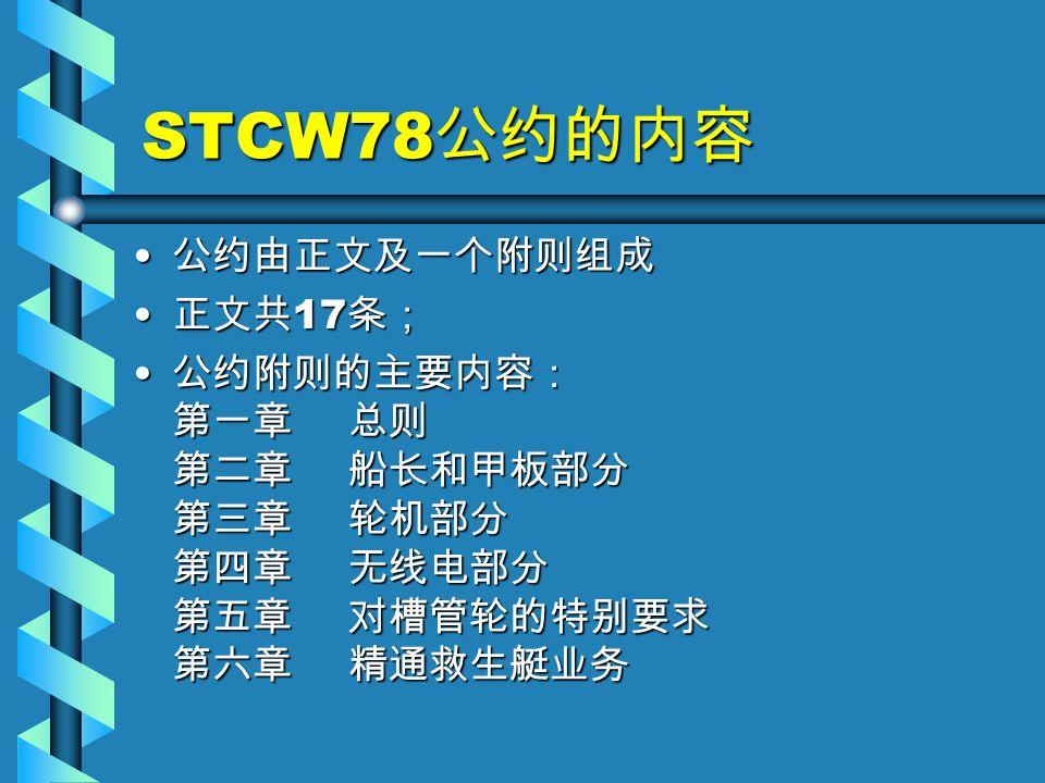 STCW78 公约的内容 公约由正文及一个附则组成 公约由正文及一个附则组成 正文共 17 条; 正文共 17 条; 公约附则的主要内容: 第一章 总则 第二章 船长和甲板部分 第三章 轮机部分 第四章 无线电部分 第五章 对槽管轮的特别要求 第六章 精通救生艇业务 公约附则的主要内容: 第一章 总则 第二章 船长和甲板部分 第三章 轮机部分 第四章 无线电部分 第五章 对槽管轮的特别要求 第六章 精通救生艇业务