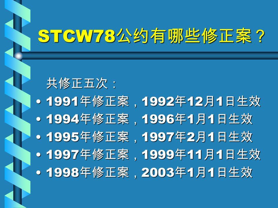 STCW78 公约有哪些修正案? 共修正五次: 1991 年修正案, 1992 年 12 月 1 日生效1991 年修正案, 1992 年 12 月 1 日生效 1994 年修正案, 1996 年 1 月 1 日生效1994 年修正案, 1996 年 1 月 1 日生效 1995 年修正案, 1997 年 2 月 1 日生效1995 年修正案, 1997 年 2 月 1 日生效 1997 年修正案, 1999 年 11 月 1 日生效1997 年修正案, 1999 年 11 月 1 日生效 1998 年修正案, 2003 年 1 月 1 日生效1998 年修正案, 2003 年 1 月 1 日生效