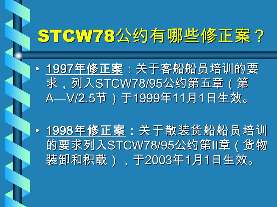 STCW78 公约有哪些修正案? 1997 年修正案:关于客船船员培训的要 求,列入 STCW78/95 公约第五章(第 A — V/2.5 节)于 1999 年 11 月 1 日生效。1997 年修正案:关于客船船员培训的要 求,列入 STCW78/95 公约第五章(第 A — V/2.5 节)于 1999 年 11 月 1 日生效。 1998 年修正案:关于散装货船船员培训 的要求列入 STCW78/95 公约第 II 章(货物 装卸和积载),于 2003 年 1 月 1 日生效。1998 年修正案:关于散装货船船员培训 的要求列入 STCW78/95 公约第 II 章(货物 装卸和积载),于 2003 年 1 月 1 日生效。